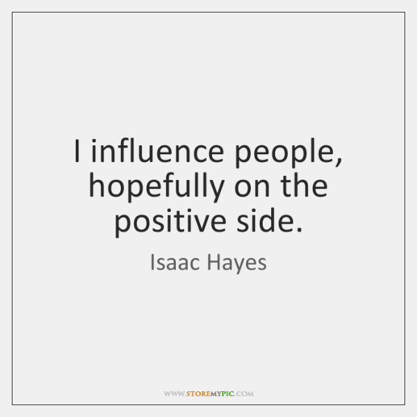I influence people, hopefully on the positive side.