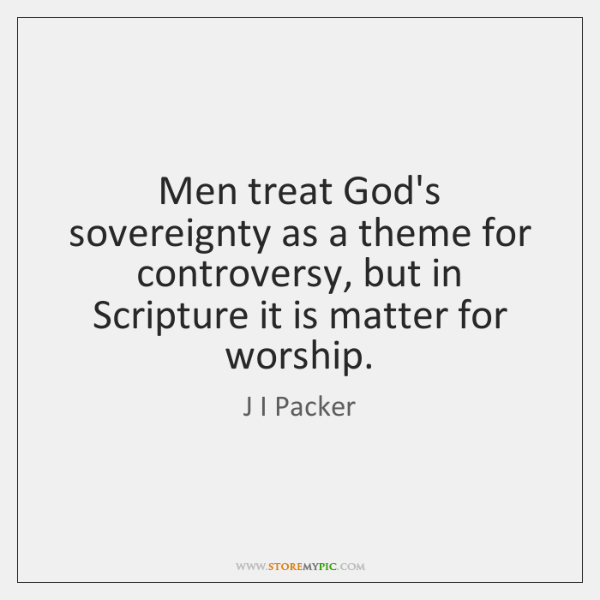 Men treat God's sovereignty as a theme for controversy, but in Scripture ...