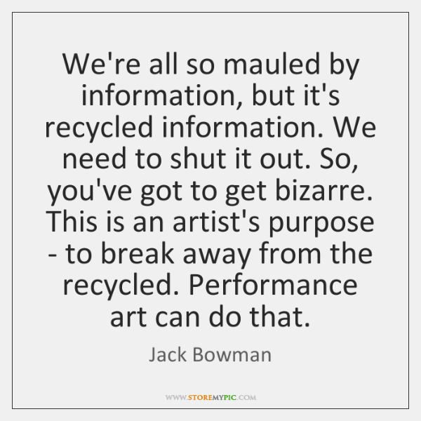 We're all so mauled by information, but it's recycled information. We need ...