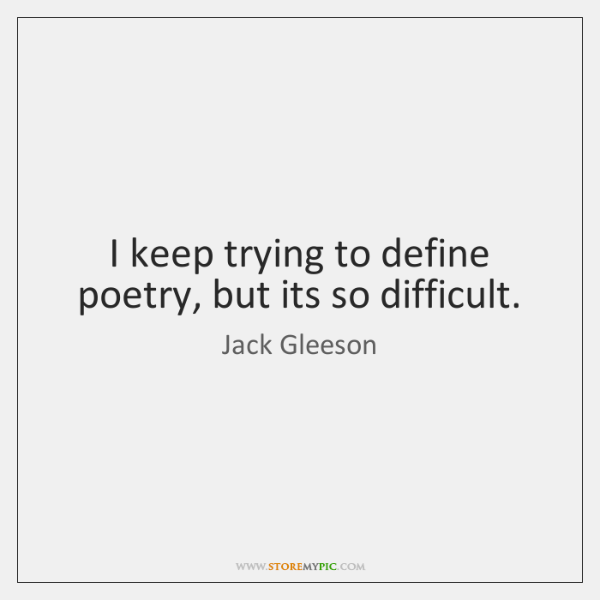 I keep trying to define poetry, but its so difficult.