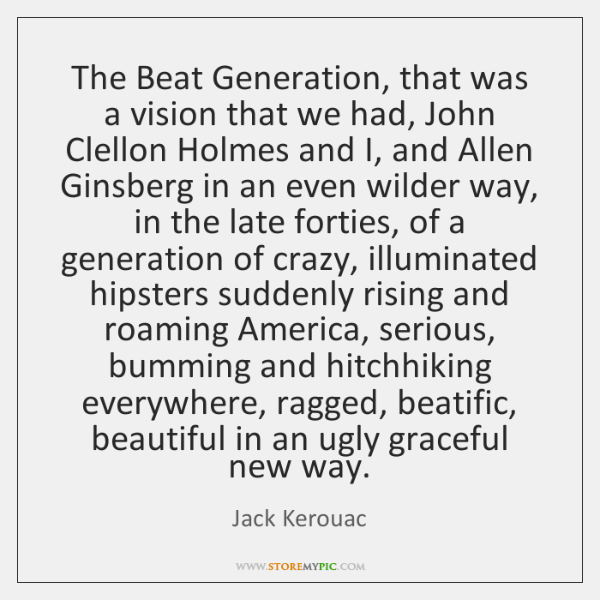 The Beat Generation, that was a vision that we had, John Clellon ...