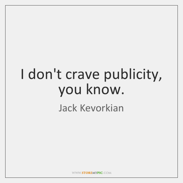 I don't crave publicity, you know.
