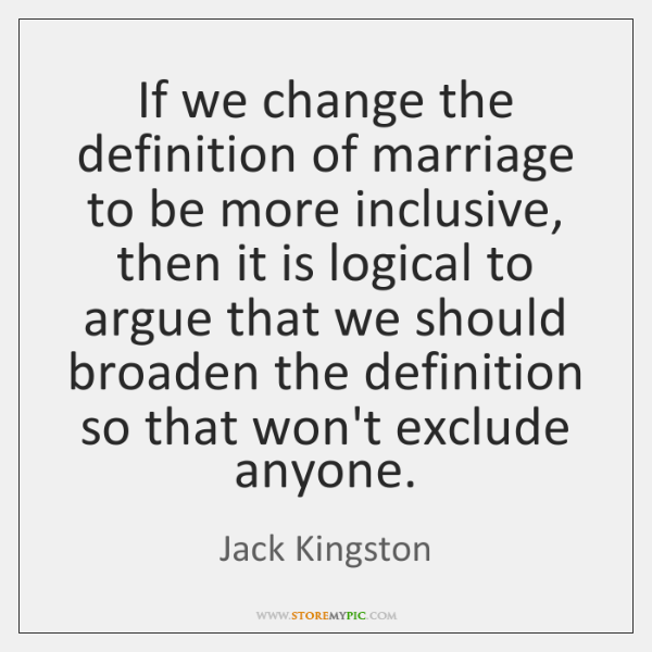 If we change the definition of marriage to be more inclusive, then ...