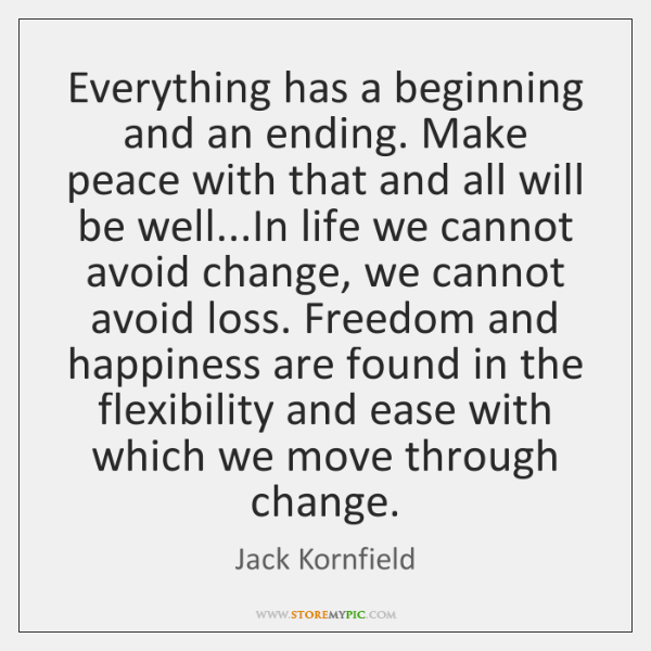 Everything has a beginning and an ending. Make peace with that and ...