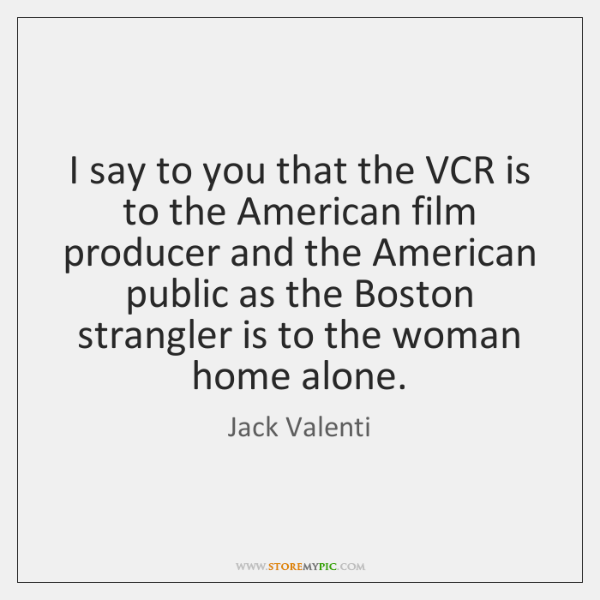 I say to you that the VCR is to the American film ...
