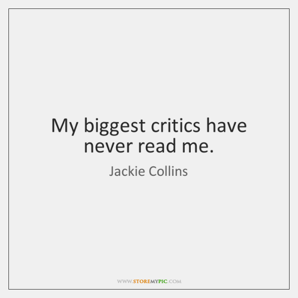 My biggest critics have never read me.