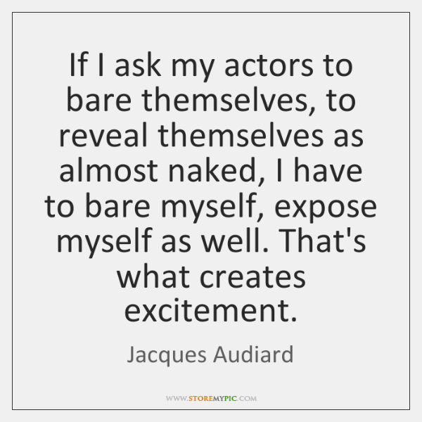 If I ask my actors to bare themselves, to reveal themselves as ...