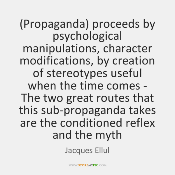 (Propaganda) proceeds by psychological manipulations, character modifications, by creation of stereo