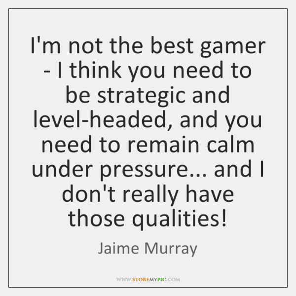 I'm not the best gamer - I think you need to be ...