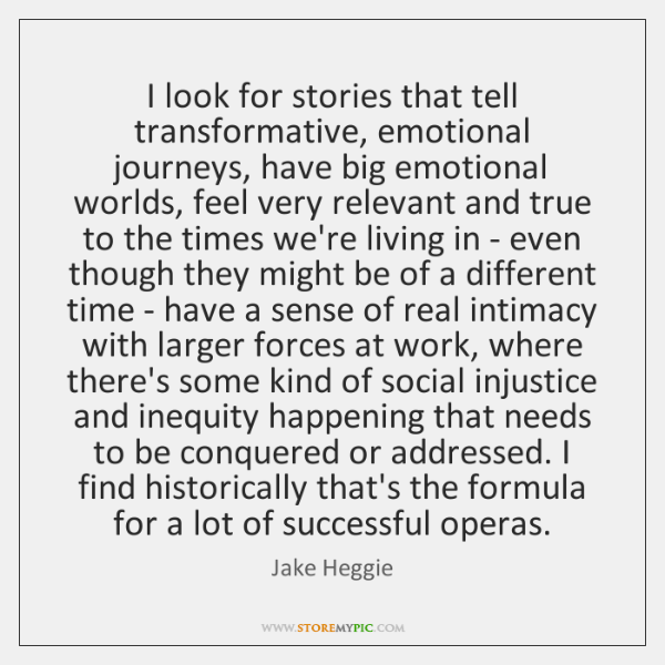 I look for stories that tell transformative, emotional journeys, have big emotional ...