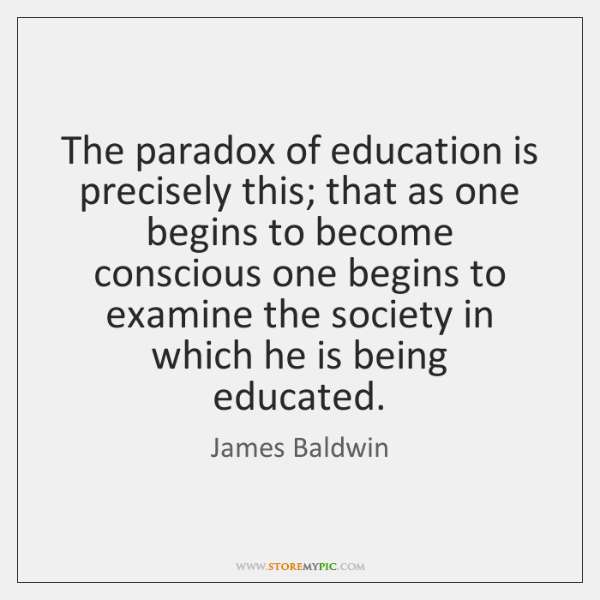 The paradox of education is precisely this; that as one begins to ...