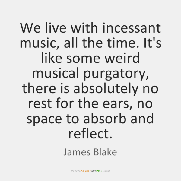 We live with incessant music, all the time. It's like some weird ...