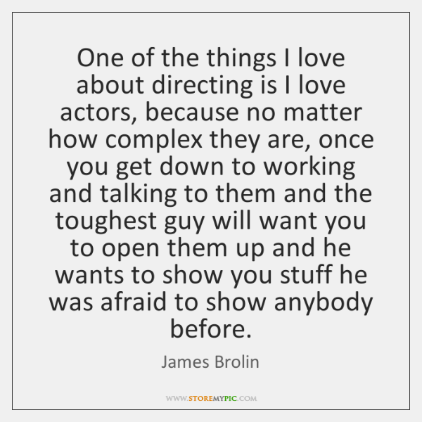 One of the things I love about directing is I love actors, ...