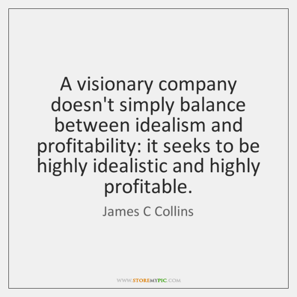 A visionary company doesn't simply balance between idealism and profitability: it seeks ...