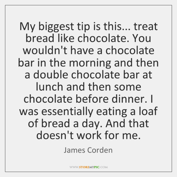 My biggest tip is this... treat bread like chocolate. You wouldn't have ...