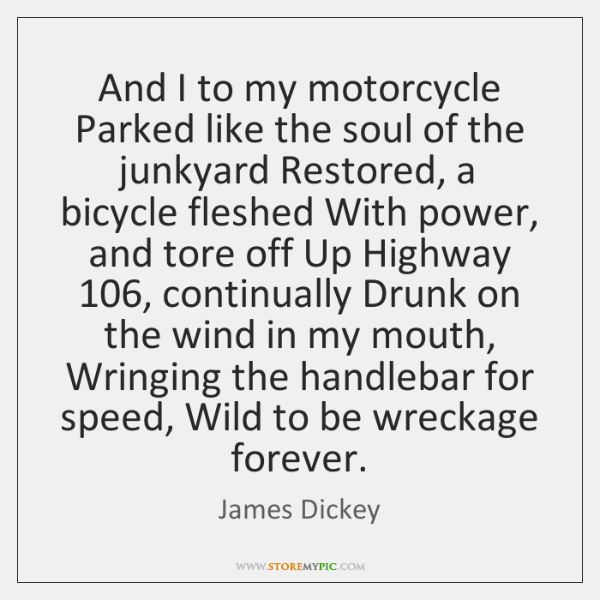 And I to my motorcycle Parked like the soul of the junkyard ...