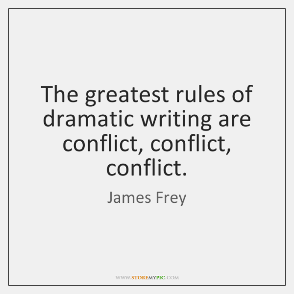 The greatest rules of dramatic writing are conflict, conflict, conflict.