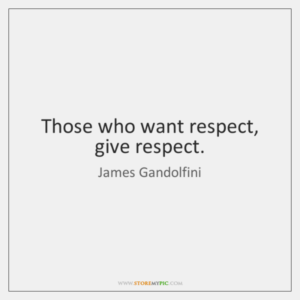 Those who want respect, give respect.