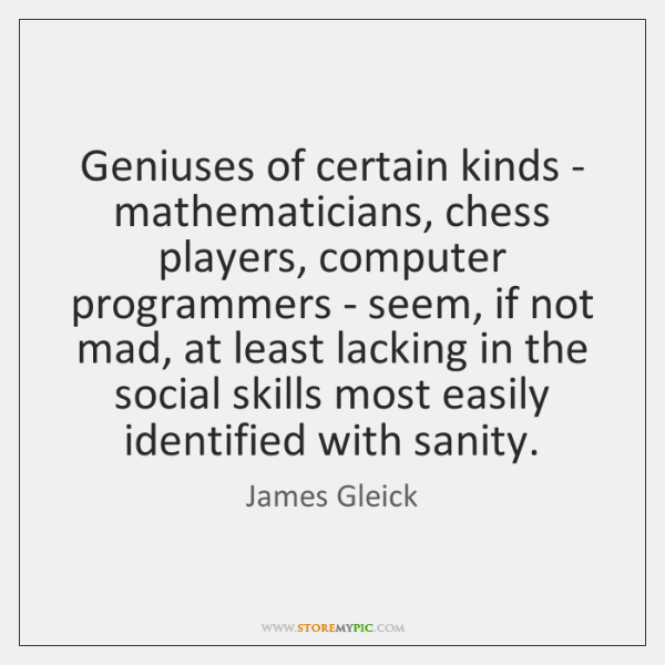 Geniuses of certain kinds - mathematicians, chess players, computer programmers - seem, ...