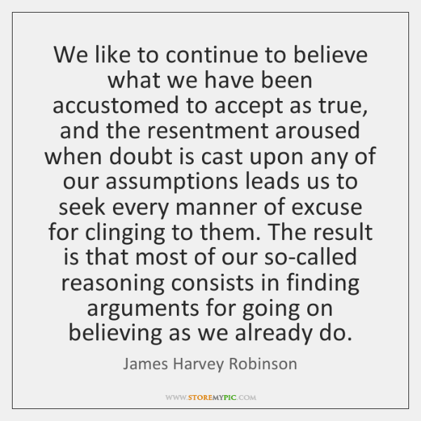 We like to continue to believe what we have been accustomed to ...