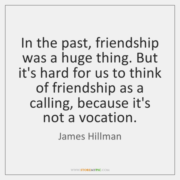 In the past, friendship was a huge thing. But it's hard for ...