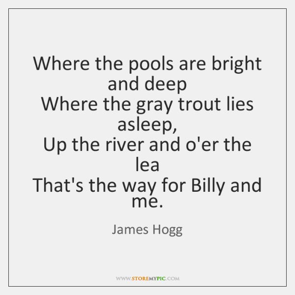 Where the pools are bright and deep   Where the gray trout lies ...