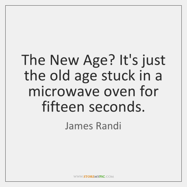 The New Age? It's just the old age stuck in a microwave ...