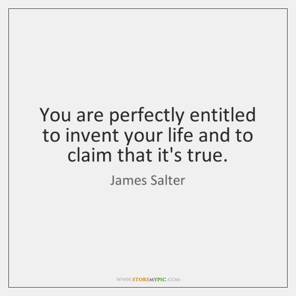 You are perfectly entitled to invent your life and to claim that ...