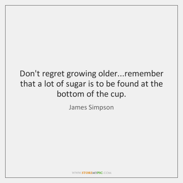Don't regret growing older...remember that a lot of sugar is to ...