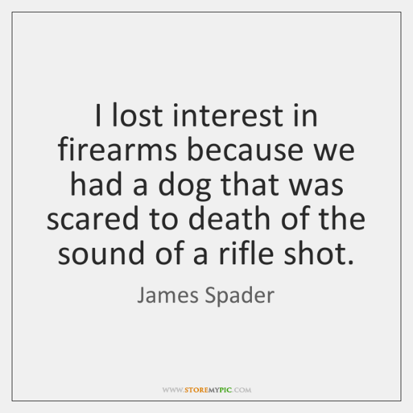 I lost interest in firearms because we had a dog that was ...