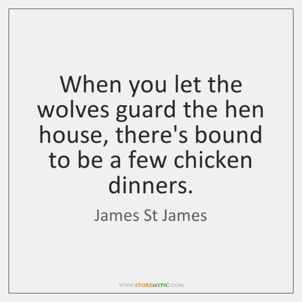 When you let the wolves guard the hen house, there's bound to ...