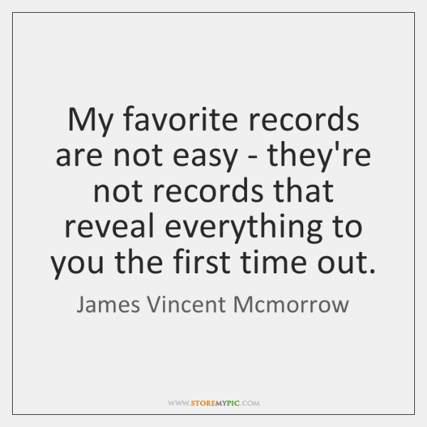 My favorite records are not easy - they're not records that reveal ...