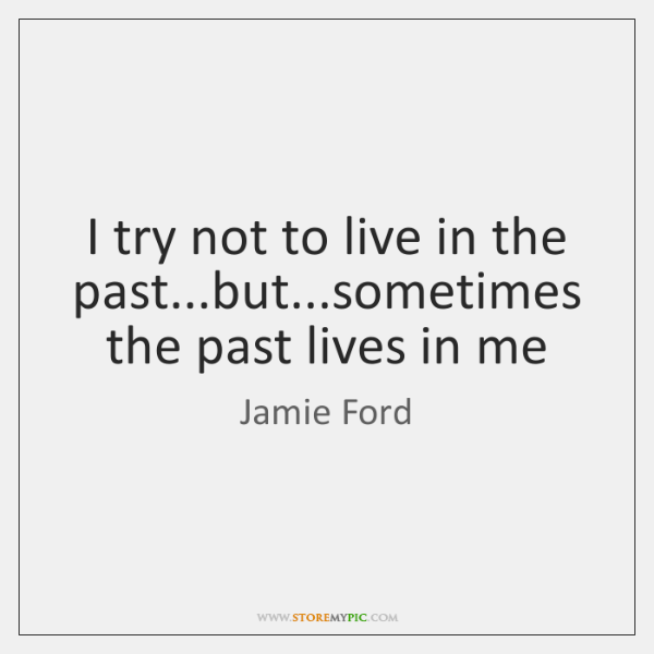 I try not to live in the past...but...sometimes the past ...
