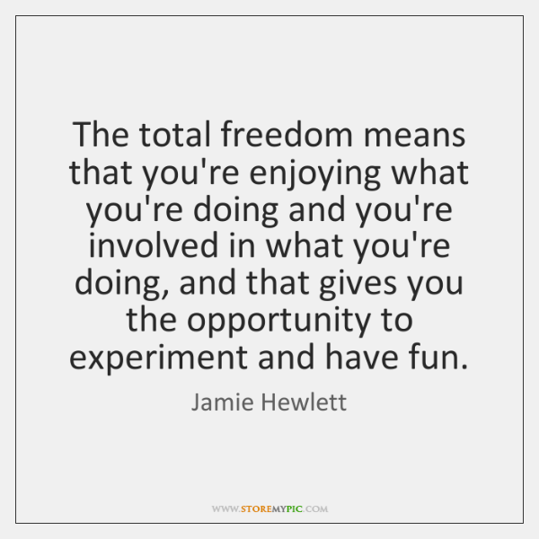 The total freedom means that you're enjoying what you're doing and you're ...