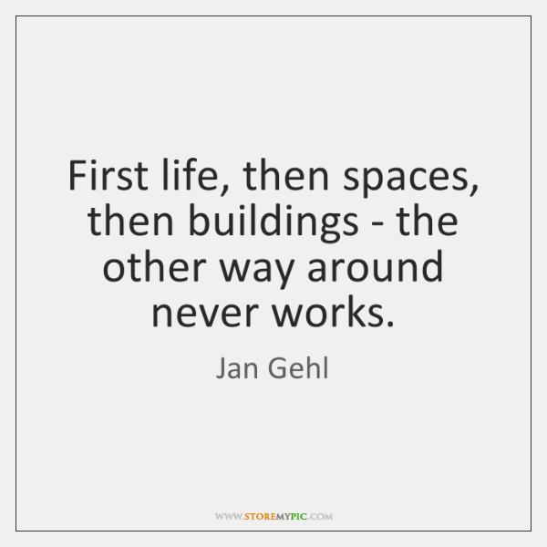 First life, then spaces, then buildings - the other way around never ...