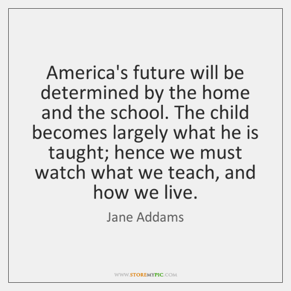 America's future will be determined by the home and the school. The ...
