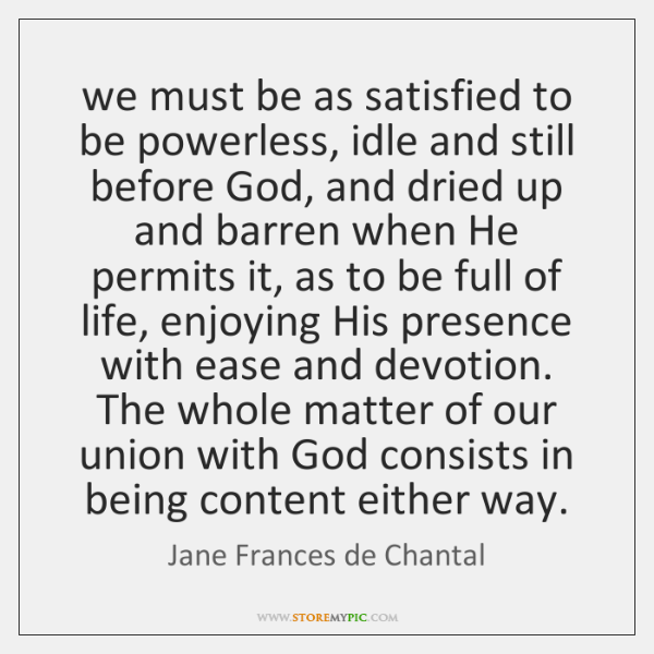 we must be as satisfied to be powerless, idle and still before ...