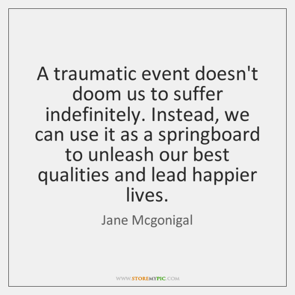 A traumatic event doesn't doom us to suffer indefinitely. Instead, we can ...