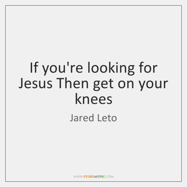 If you're looking for Jesus Then get on your knees