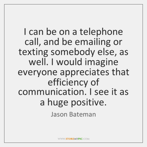 I can be on a telephone call, and be emailing or texting ...