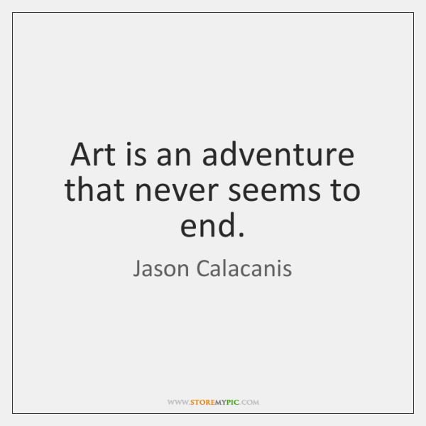 Art is an adventure that never seems to end.