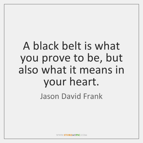 A black belt is what you prove to be, but also what ...