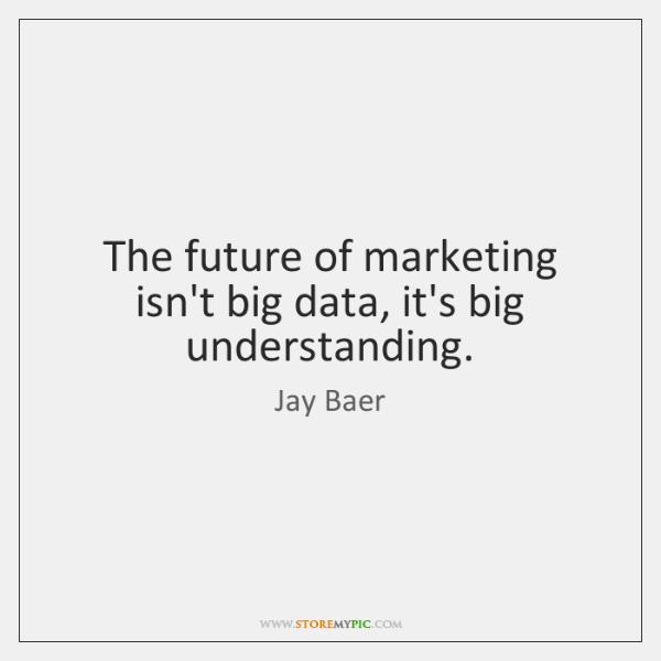 The future of marketing isn't big data, it's big understanding.
