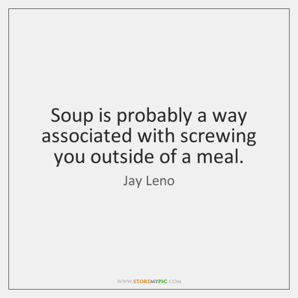 Soup is probably a way associated with screwing you outside of a ...