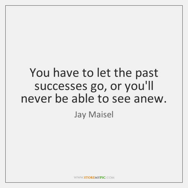 You have to let the past successes go, or you'll never be ...