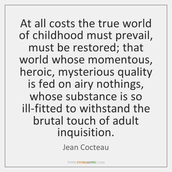 At all costs the true world of childhood must prevail, must be ...