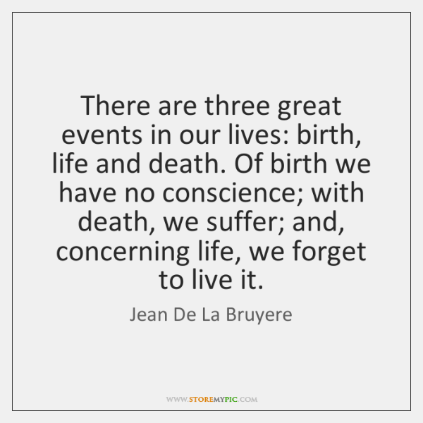 There are three great events in our lives: birth, life and death. ...
