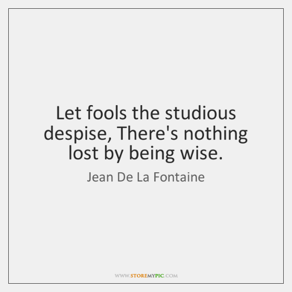 Let fools the studious despise, There's nothing lost by being wise.