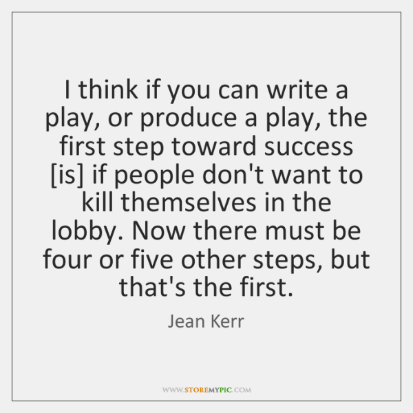 I think if you can write a play, or produce a play, ...