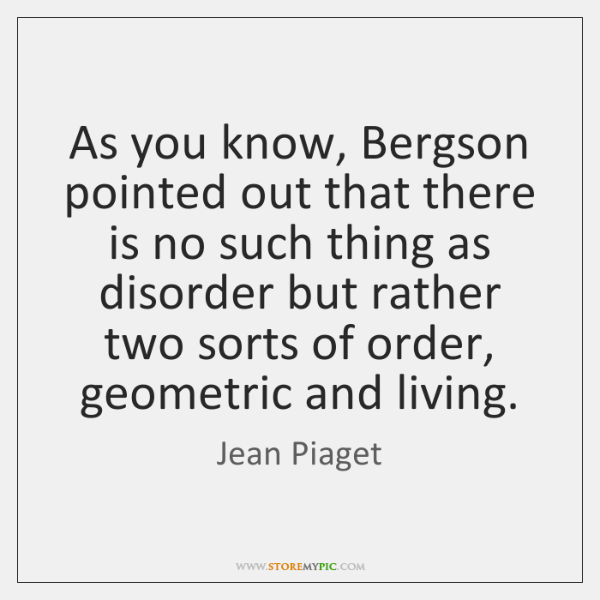 As you know, Bergson pointed out that there is no such thing ...
